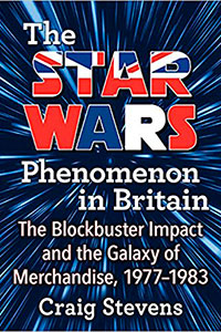 The Star Wars Phenomenon in Britain: The Blockbuster Impact and the Galaxy of Merchandise 1977-1983