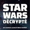 Sortie de Star Wars D�crypt� : De Georges Lucas � Walt Disney